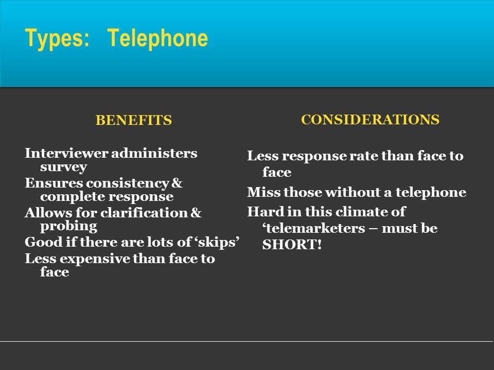 Types: Telephone BENEFITS Interviewer administers survey Ensures consistency & complete response Allows for clarification & probing Good if there are