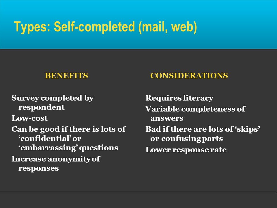 Types: Self-completed (mail, web) BENEFITS Survey completed by respondent Low-cost Can be good if there is lots of confidential or embarrassing questi
