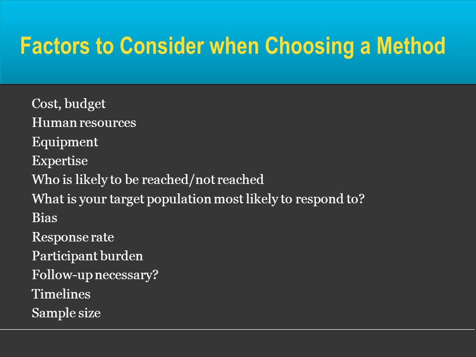 Factors to Consider when Choosing a Method Cost, budget Human resources Equipment Expertise Who is likely to be reached/not reached What is your targe