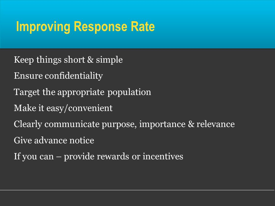 Improving Response Rate Keep things short & simple Ensure confidentiality Target the appropriate population Make it easy/convenient Clearly communicat