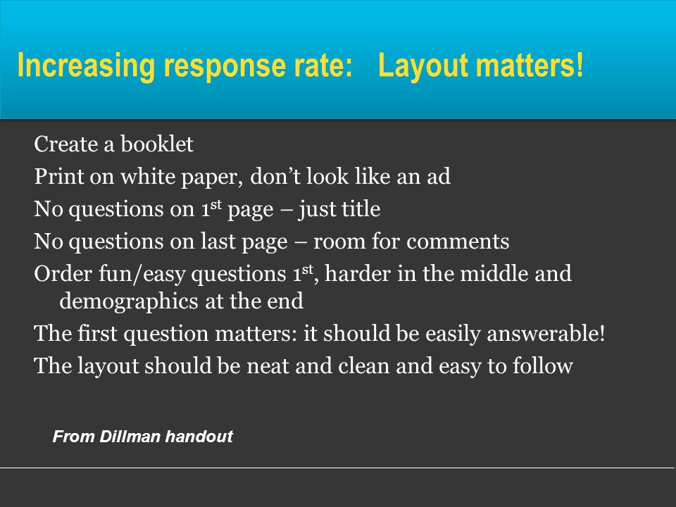 Increasing response rate: Layout matters! Create a booklet Print on white paper, dont look like an ad No questions on 1 st page – just title No questi