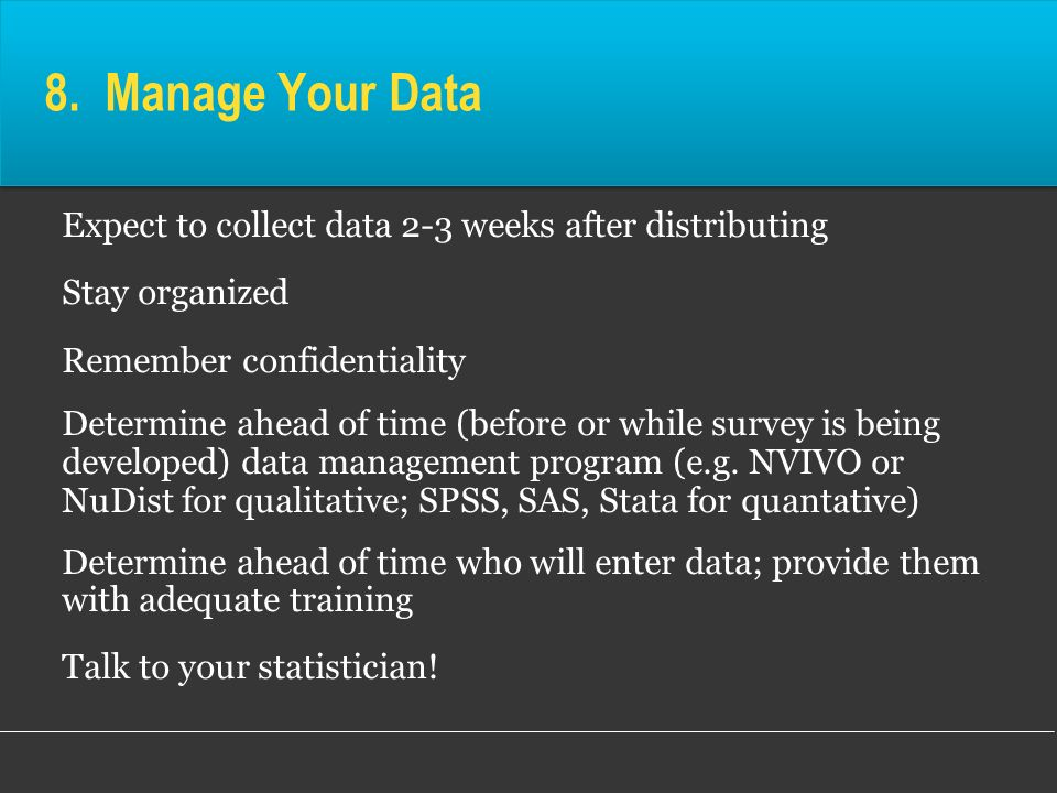 8. Manage Your Data Expect to collect data 2-3 weeks after distributing Stay organized Remember confidentiality Determine ahead of time (before or whi