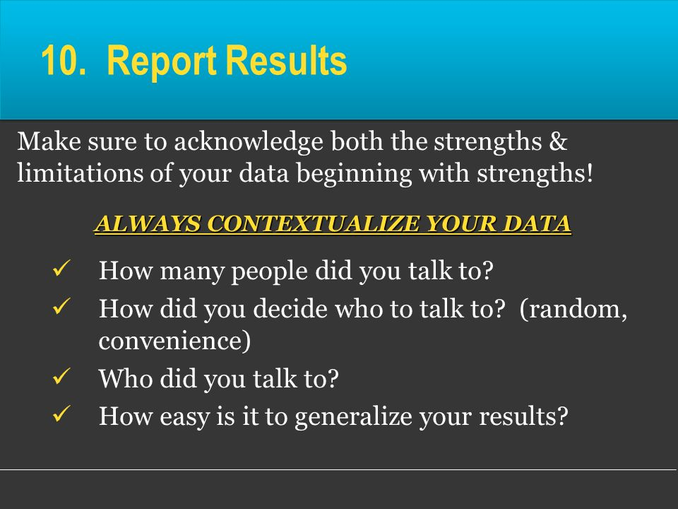 10. Report Results Make sure to acknowledge both the strengths & limitations of your data beginning with strengths! ALWAYS CONTEXTUALIZE YOUR DATA How