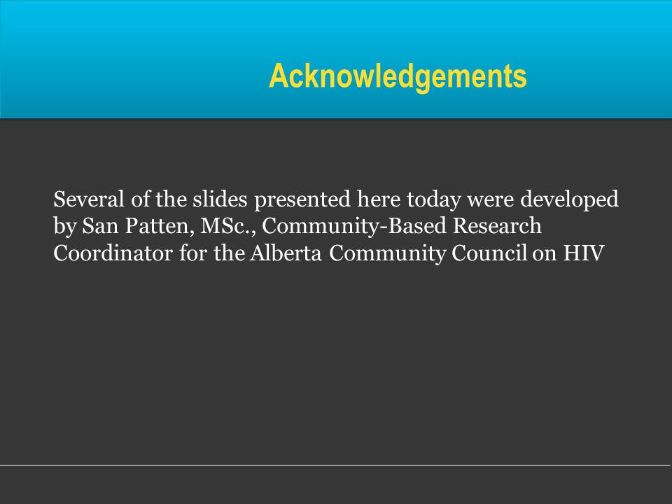 Acknowledgements Several of the slides presented here today were developed by San Patten, MSc., Community-Based Research Coordinator for the Alberta C