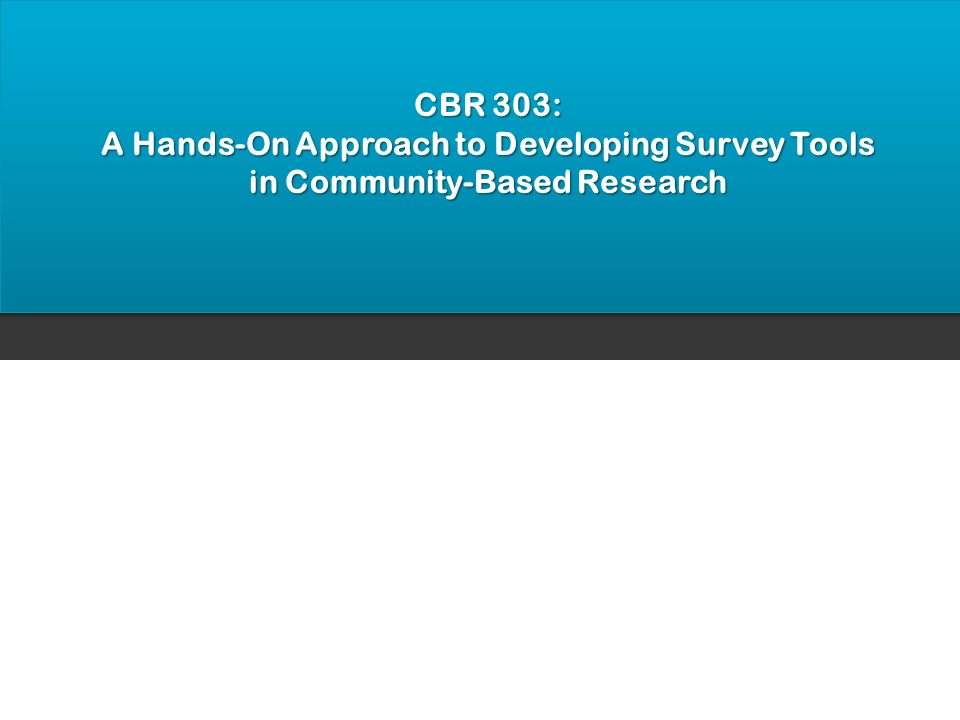 CBR 303: A Hands-On Approach to Developing Survey Tools in Community-Based Research