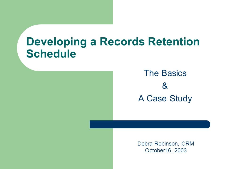 Developing a Records Retention Schedule The Basics & A Case Study Debra Robinson, CRM October16, 2003