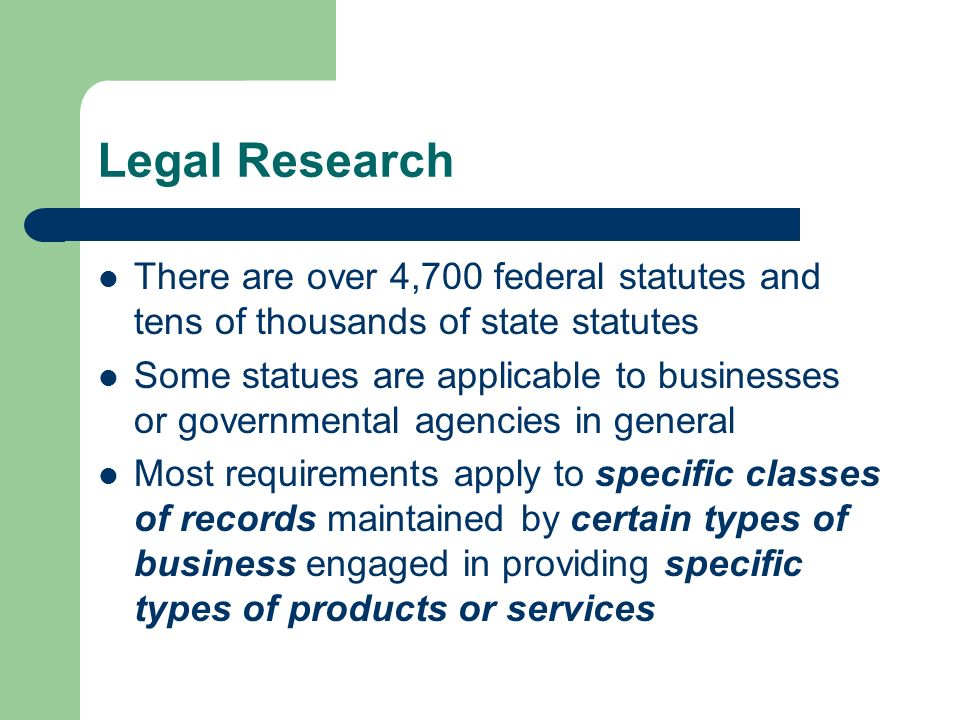 Legal Research There are over 4,700 federal statutes and tens of thousands of state statutes Some statues are applicable to businesses or governmental agencies in general Most requirements apply to specific classes of records maintained by certain types of business engaged in providing specific types of products or services