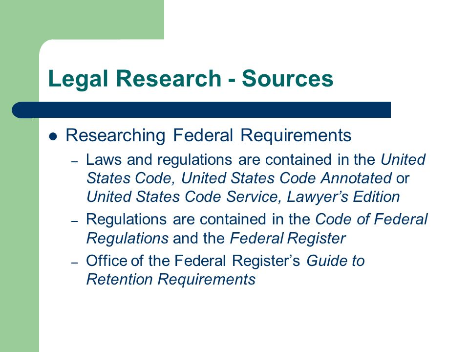 Legal Research - Sources Researching Federal Requirements – Laws and regulations are contained in the United States Code, United States Code Annotated or United States Code Service, Lawyers Edition – Regulations are contained in the Code of Federal Regulations and the Federal Register – Office of the Federal Registers Guide to Retention Requirements