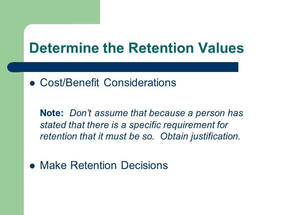 Determine the Retention Values Cost/Benefit Considerations Note: Dont assume that because a person has stated that there is a specific requirement for retention that it must be so.