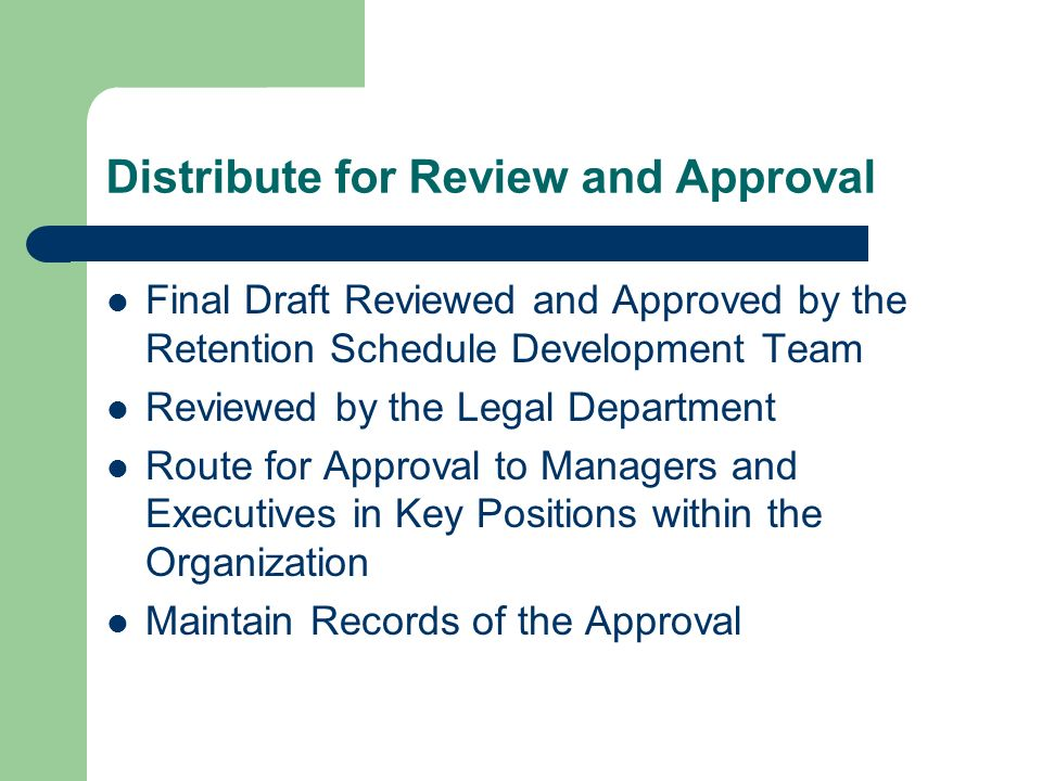 Distribute for Review and Approval Final Draft Reviewed and Approved by the Retention Schedule Development Team Reviewed by the Legal Department Route for Approval to Managers and Executives in Key Positions within the Organization Maintain Records of the Approval