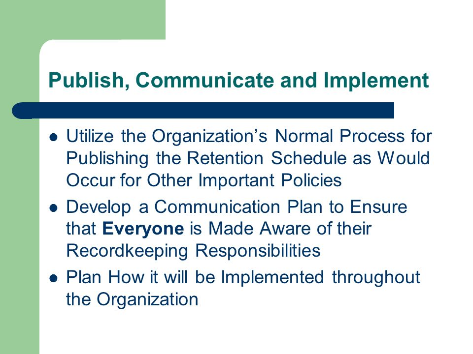 Publish, Communicate and Implement Utilize the Organizations Normal Process for Publishing the Retention Schedule as Would Occur for Other Important Policies Develop a Communication Plan to Ensure that Everyone is Made Aware of their Recordkeeping Responsibilities Plan How it will be Implemented throughout the Organization