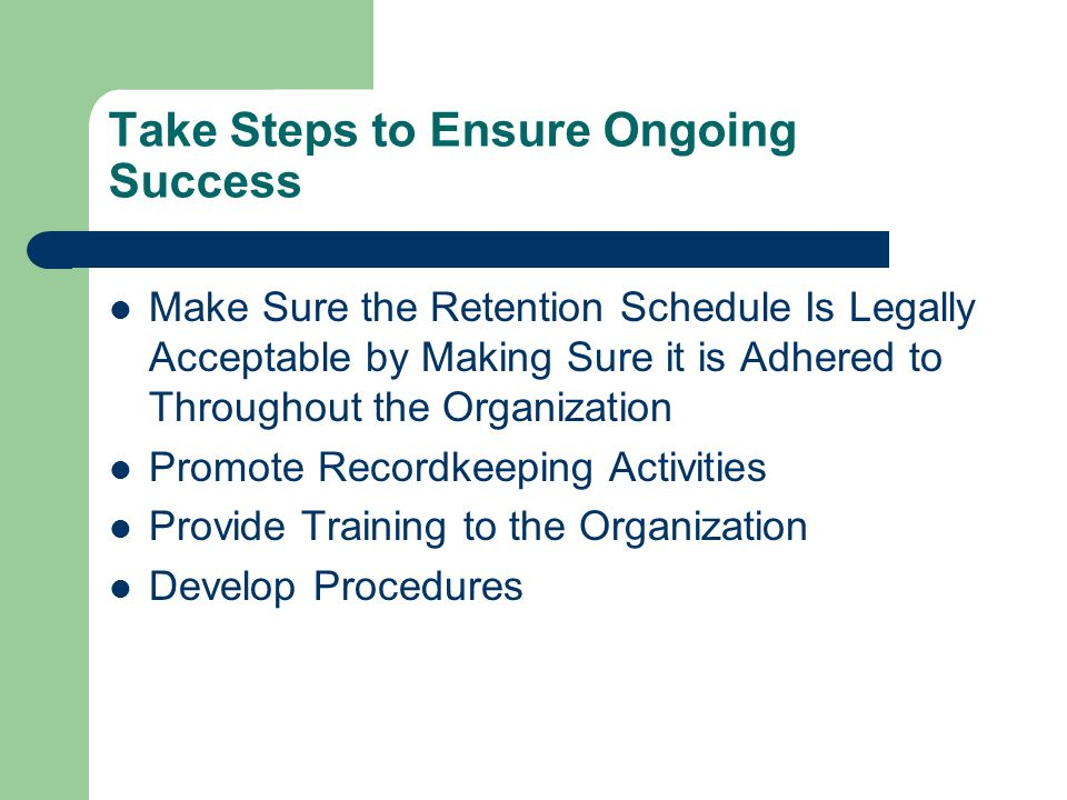 Take Steps to Ensure Ongoing Success Make Sure the Retention Schedule Is Legally Acceptable by Making Sure it is Adhered to Throughout the Organization Promote Recordkeeping Activities Provide Training to the Organization Develop Procedures