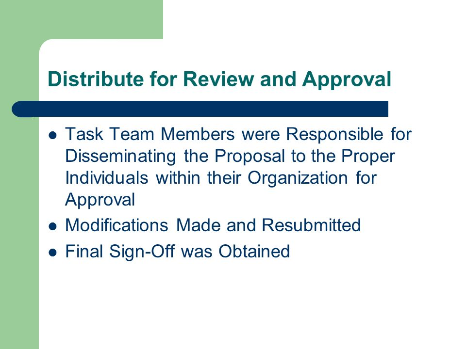 Distribute for Review and Approval Task Team Members were Responsible for Disseminating the Proposal to the Proper Individuals within their Organization for Approval Modifications Made and Resubmitted Final Sign-Off was Obtained