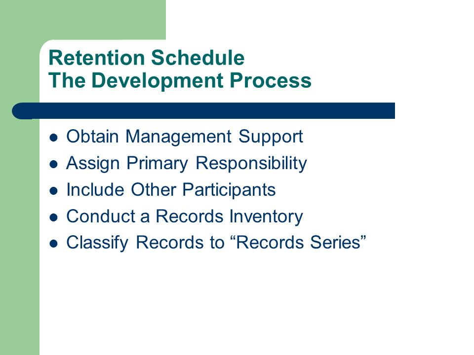 Retention Schedule The Development Process Obtain Management Support Assign Primary Responsibility Include Other Participants Conduct a Records Inventory Classify Records to Records Series