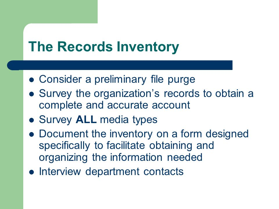 The Records Inventory Consider a preliminary file purge Survey the organizations records to obtain a complete and accurate account Survey ALL media types Document the inventory on a form designed specifically to facilitate obtaining and organizing the information needed Interview department contacts