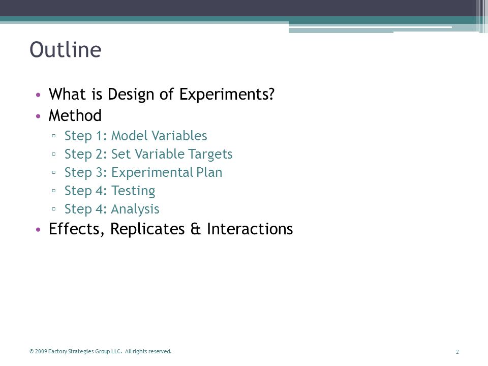 2 © 2009 Factory Strategies Group LLC. All rights reserved. Outline What is Design of Experiments? Method Step 1: Model Variables Step 2: Set Variable