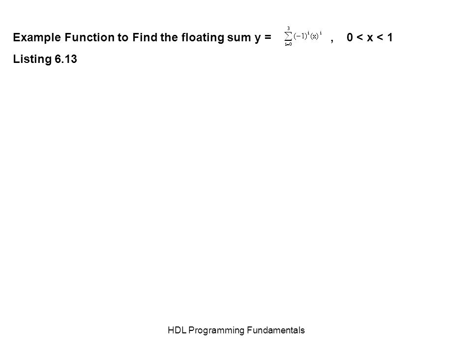 HDL Programming Fundamentals Example Function to Find the floating sum y =, 0 < x < 1 Listing 6.13