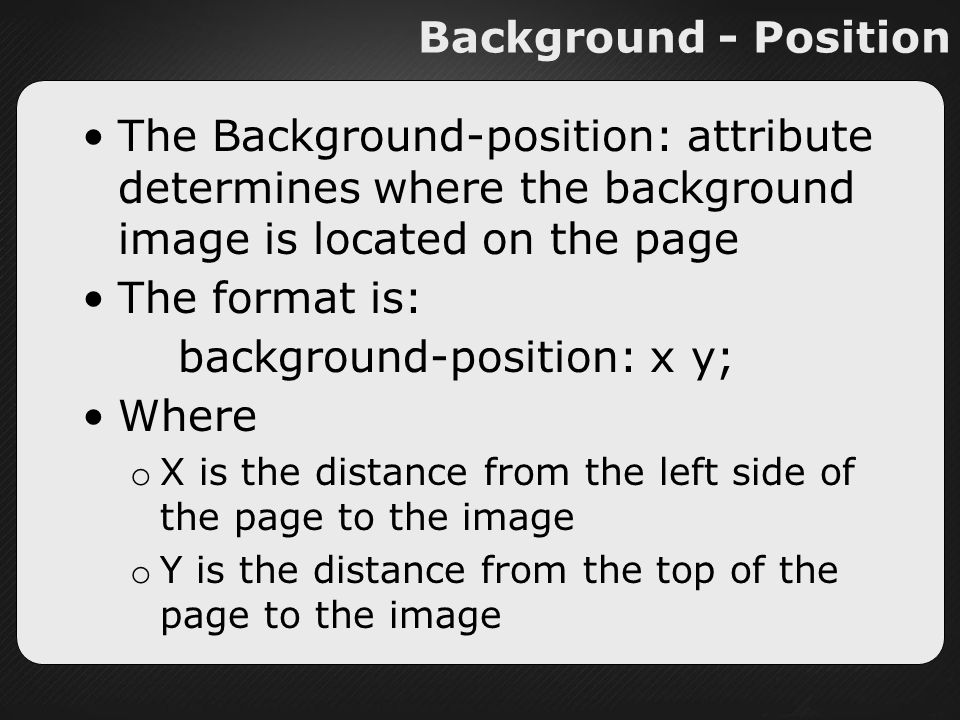 Background - Position The Background-position: attribute determines where the background image is located on the page The format is: background-position: x y; Where o X is the distance from the left side of the page to the image o Y is the distance from the top of the page to the image