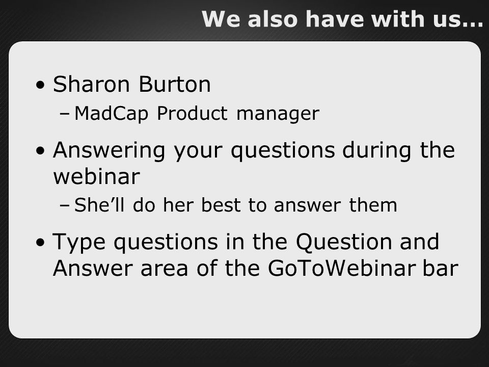 We also have with us… Sharon Burton –MadCap Product manager Answering your questions during the webinar –Shell do her best to answer them Type questions in the Question and Answer area of the GoToWebinar bar