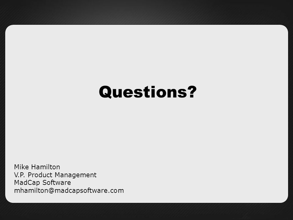 Questions Mike Hamilton V.P. Product Management MadCap Software