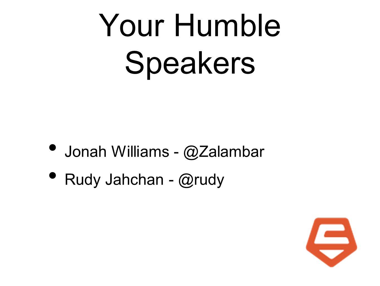 Your Humble Speakers Jonah Williams - @Zalambar Rudy Jahchan - @rudy