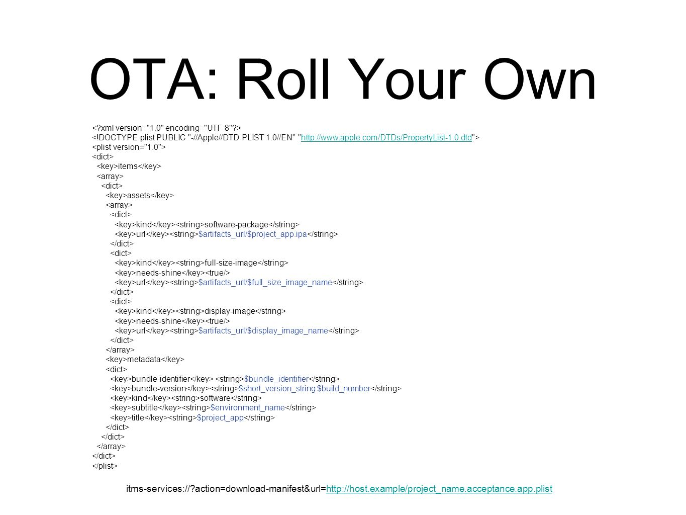 OTA: Roll Your Own   items assets kind software-package url $artifacts_url/$project_app.ipa kind full-size-image needs-shine url $artifacts_url/$full_size_image_name kind display-image needs-shine url $artifacts_url/$display_image_name metadata bundle-identifier $bundle_identifier bundle-version $short_version_string $build_number kind software subtitle $environment_name title $project_app itms-services:// action=download-manifest&url=