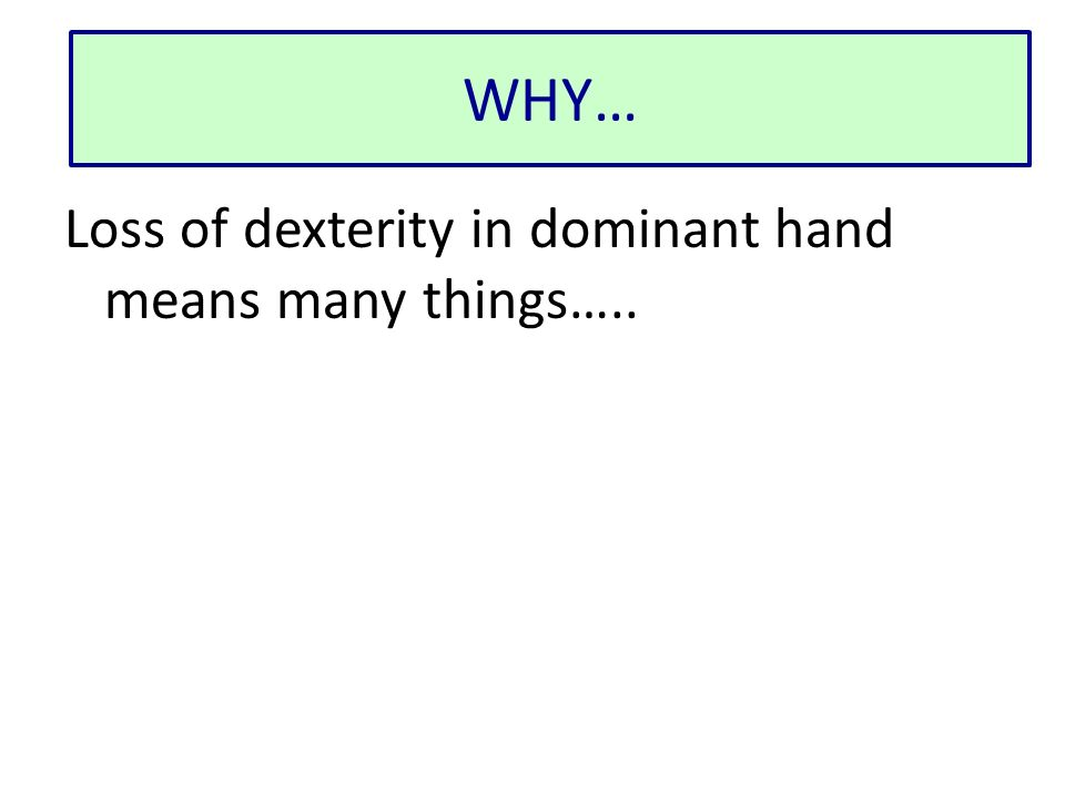 Loss of dexterity in dominant hand means many things….. WHY…