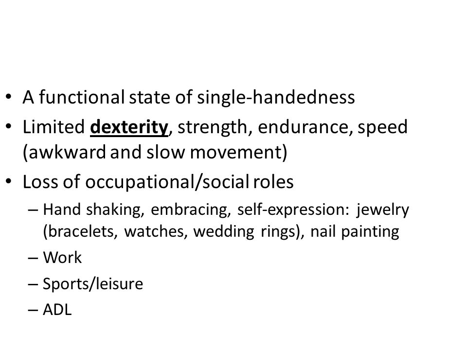 A functional state of single-handedness Limited dexterity, strength, endurance, speed (awkward and slow movement) Loss of occupational/social roles –
