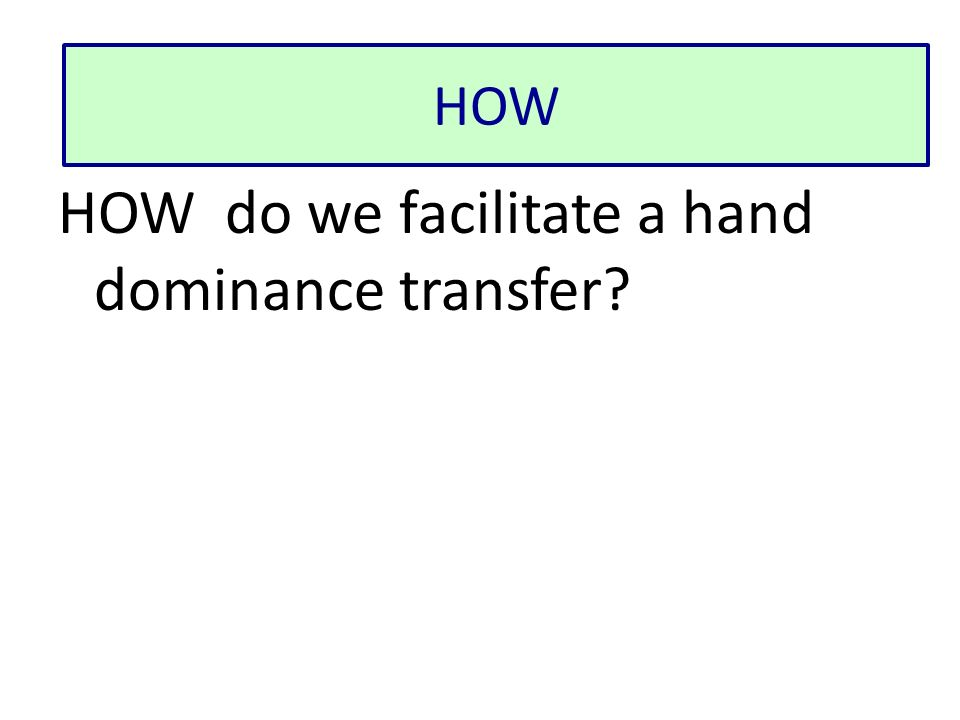 HOW HOW do we facilitate a hand dominance transfer?