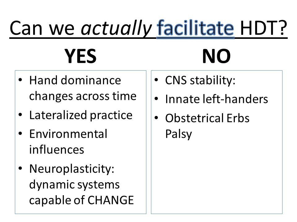 YES Hand dominance changes across time Lateralized practice Environmental influences Neuroplasticity: dynamic systems capable of CHANGE NO CNS stabili