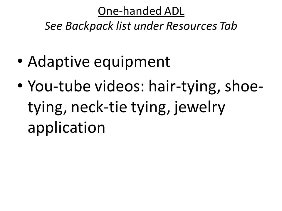 One-handed ADL See Backpack list under Resources Tab Adaptive equipment You-tube videos: hair-tying, shoe- tying, neck-tie tying, jewelry application