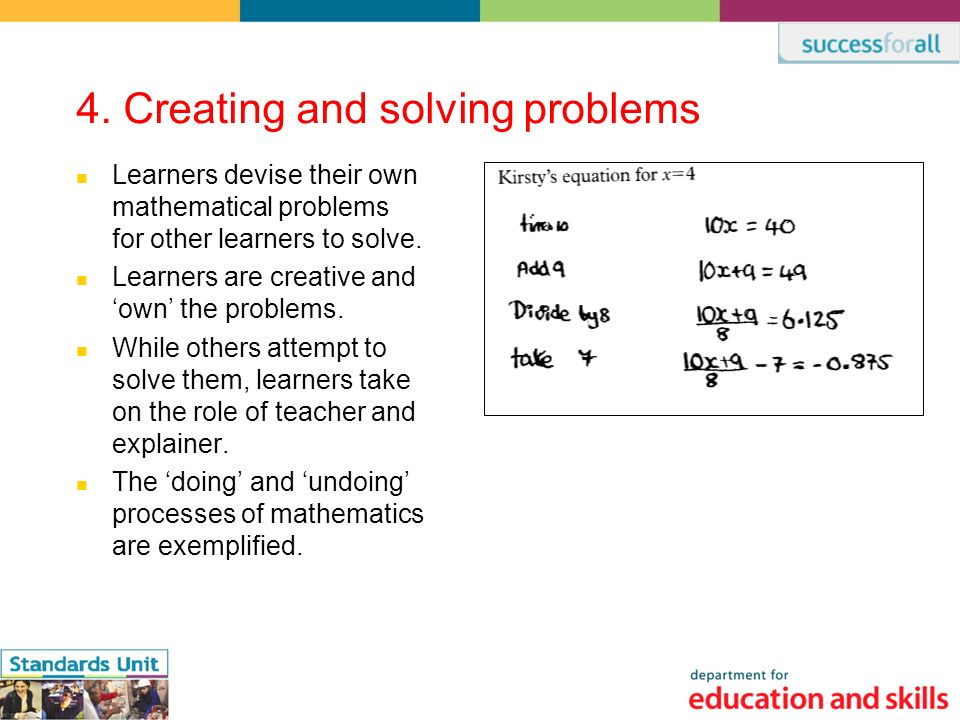 4. Creating and solving problems Learners devise their own mathematical problems for other learners to solve. Learners are creative and own the proble