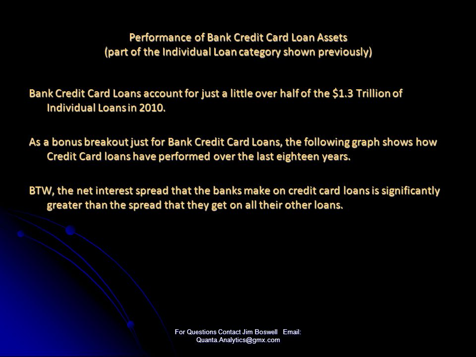 For Questions Contact Jim Boswell Email: Quanta.Analytics@gmx.com Performance of Bank Credit Card Loan Assets (part of the Individual Loan category shown previously) Bank Credit Card Loans account for just a little over half of the $1.3 Trillion of Individual Loans in 2010.