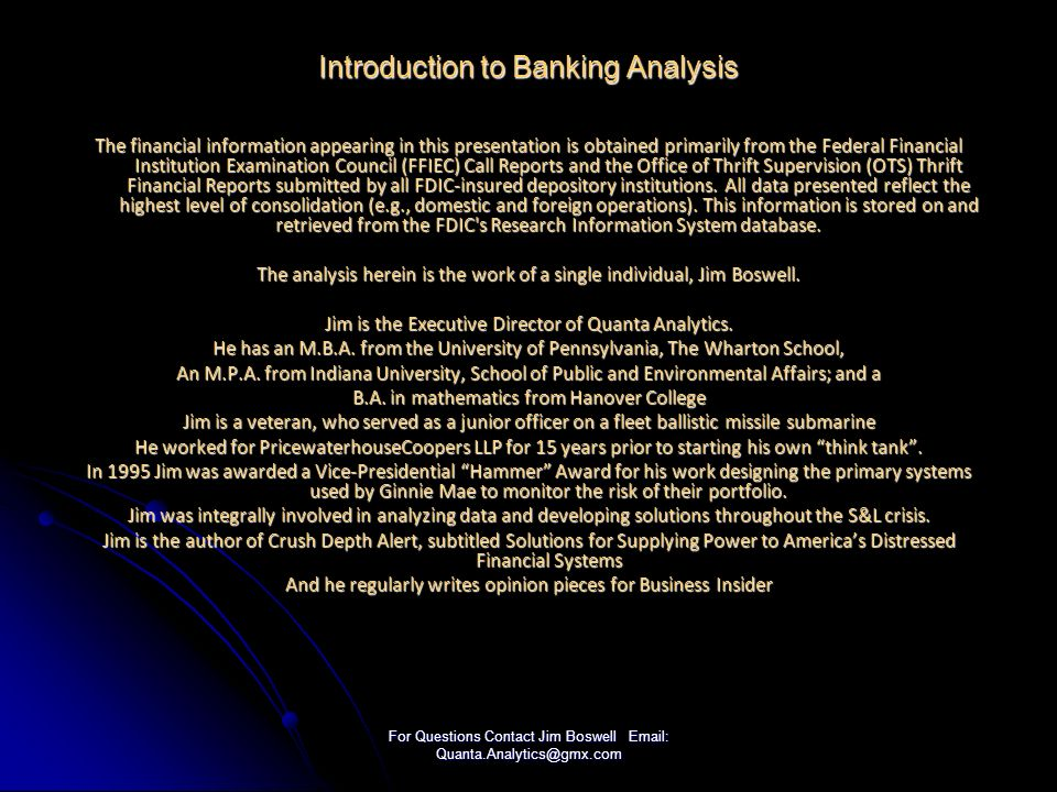 For Questions Contact Jim Boswell Email: Quanta.Analytics@gmx.com Introduction to Banking Analysis The financial information appearing in this presentation is obtained primarily from the Federal Financial Institution Examination Council (FFIEC) Call Reports and the Office of Thrift Supervision (OTS) Thrift Financial Reports submitted by all FDIC-insured depository institutions.
