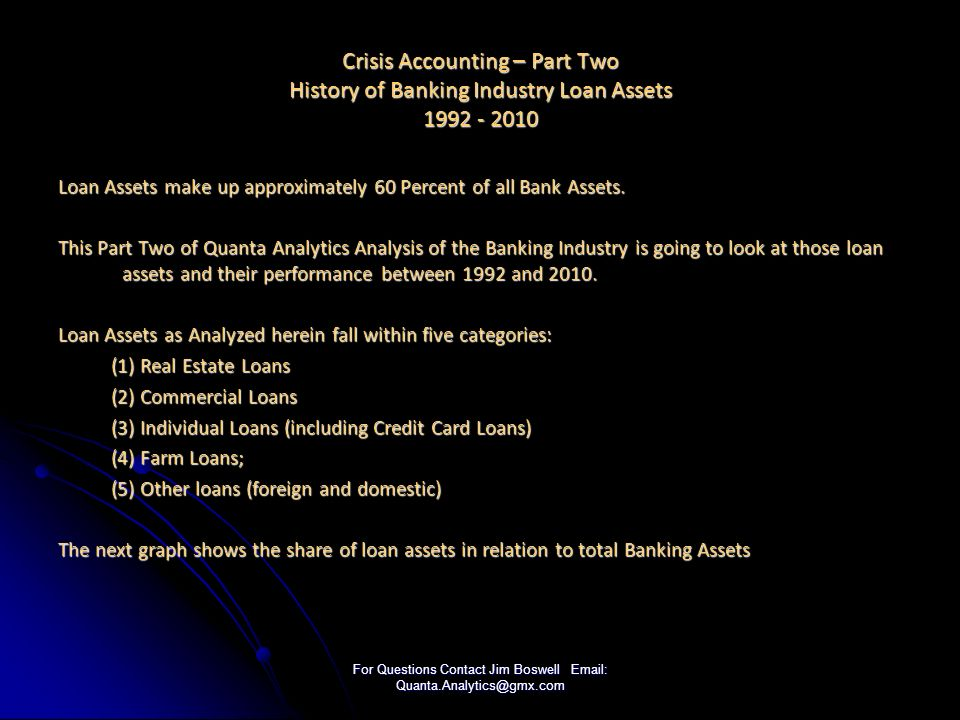 For Questions Contact Jim Boswell Email: Quanta.Analytics@gmx.com Crisis Accounting – Part Two History of Banking Industry Loan Assets 1992 - 2010 Loan Assets make up approximately 60 Percent of all Bank Assets.