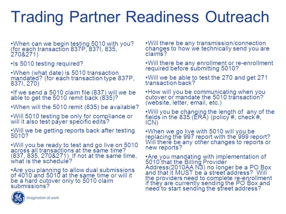 Trading Partner Readiness Outreach When can we begin testing 5010 with you? (for each transaction 837P, 837I, 835, 270&271) Is 5010 testing required?