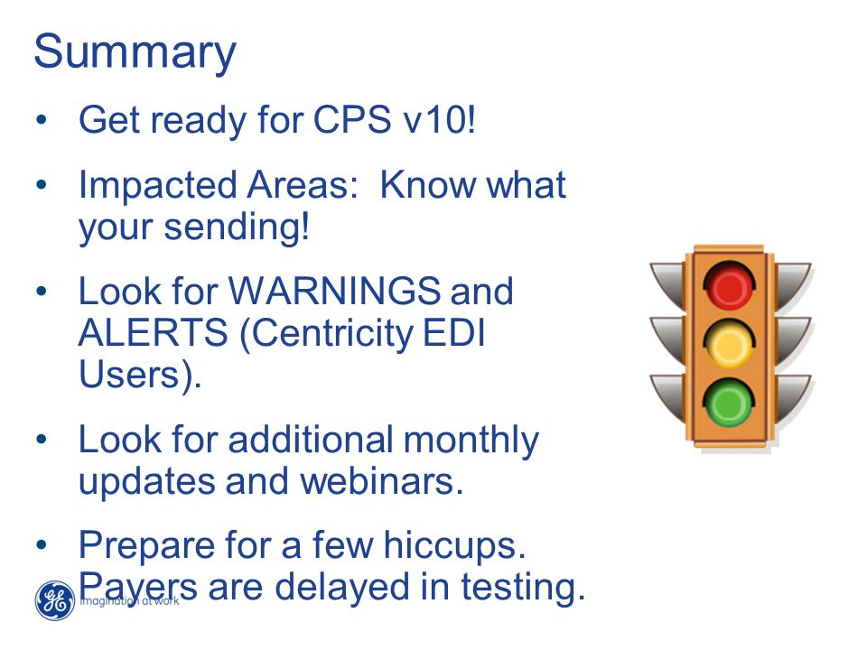 Summary Get ready for CPS v10! Impacted Areas: Know what your sending! Look for WARNINGS and ALERTS (Centricity EDI Users). Look for additional monthl