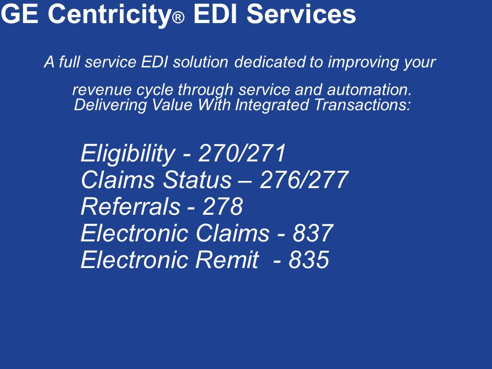 GE Centricity ® EDI Services A full service EDI solution dedicated to improving your revenue cycle through service and automation. Delivering Value Wi