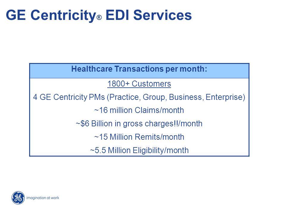 GE Centricity ® EDI Services Healthcare Transactions per month: 1800+ Customers 4 GE Centricity PMs (Practice, Group, Business, Enterprise) ~16 millio