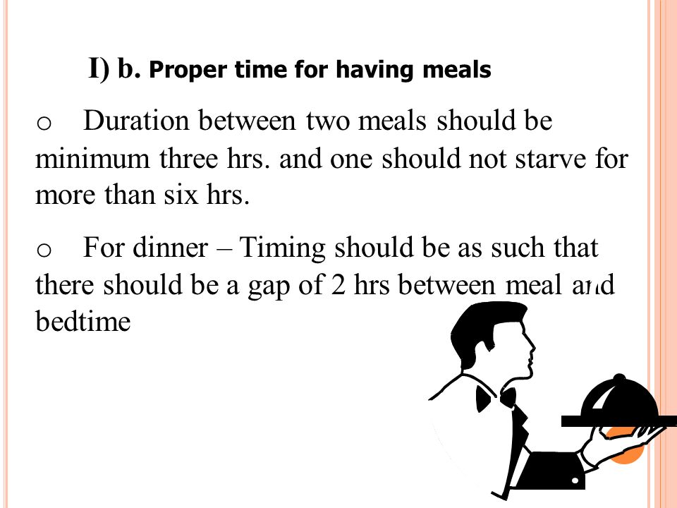I) b. Proper time for having meals o Duration between two meals should be minimum three hrs. and one should not starve for more than six hrs. o For di