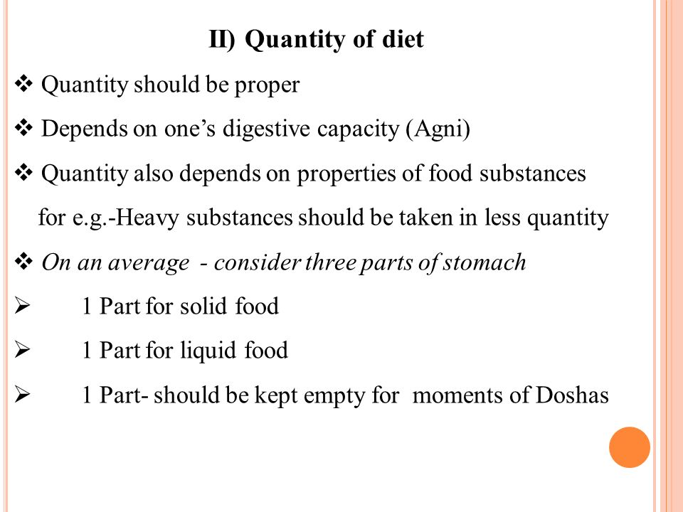 II) Quantity of diet Quantity should be proper Depends on ones digestive capacity (Agni) Quantity also depends on properties of food substances for e.