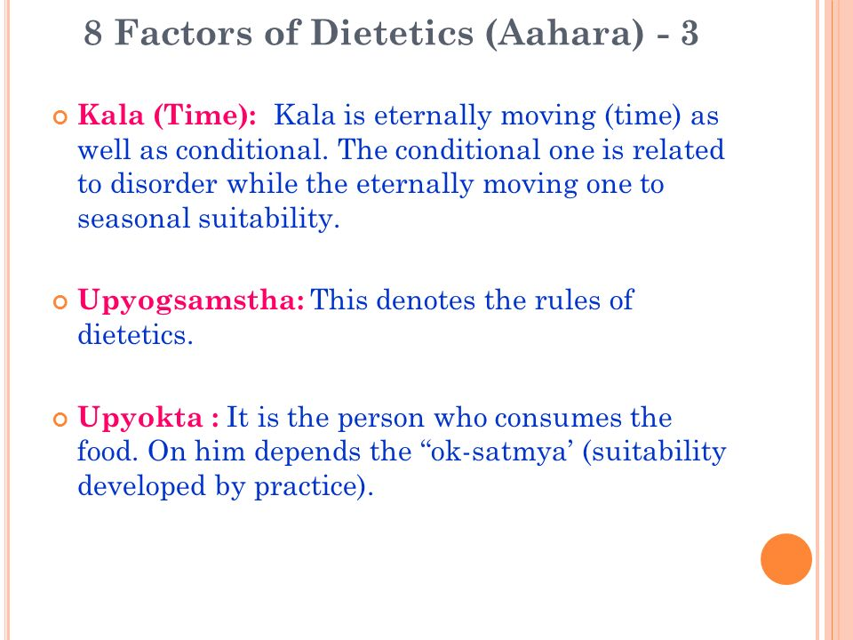8 Factors of Dietetics (Aahara) - 3 Kala (Time): Kala is eternally moving (time) as well as conditional. The conditional one is related to disorder wh