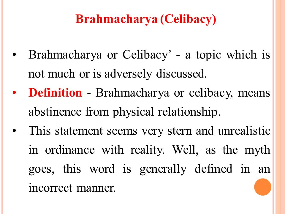 Brahmacharya (Celibacy) Brahmacharya or Celibacy - a topic which is not much or is adversely discussed. Definition - Brahmacharya or celibacy, means a