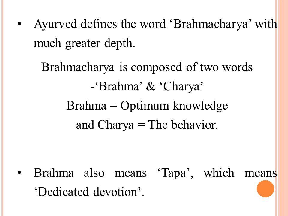 Ayurved defines the word Brahmacharya with much greater depth. Brahmacharya is composed of two words -Brahma & Charya Brahma = Optimum knowledge and C