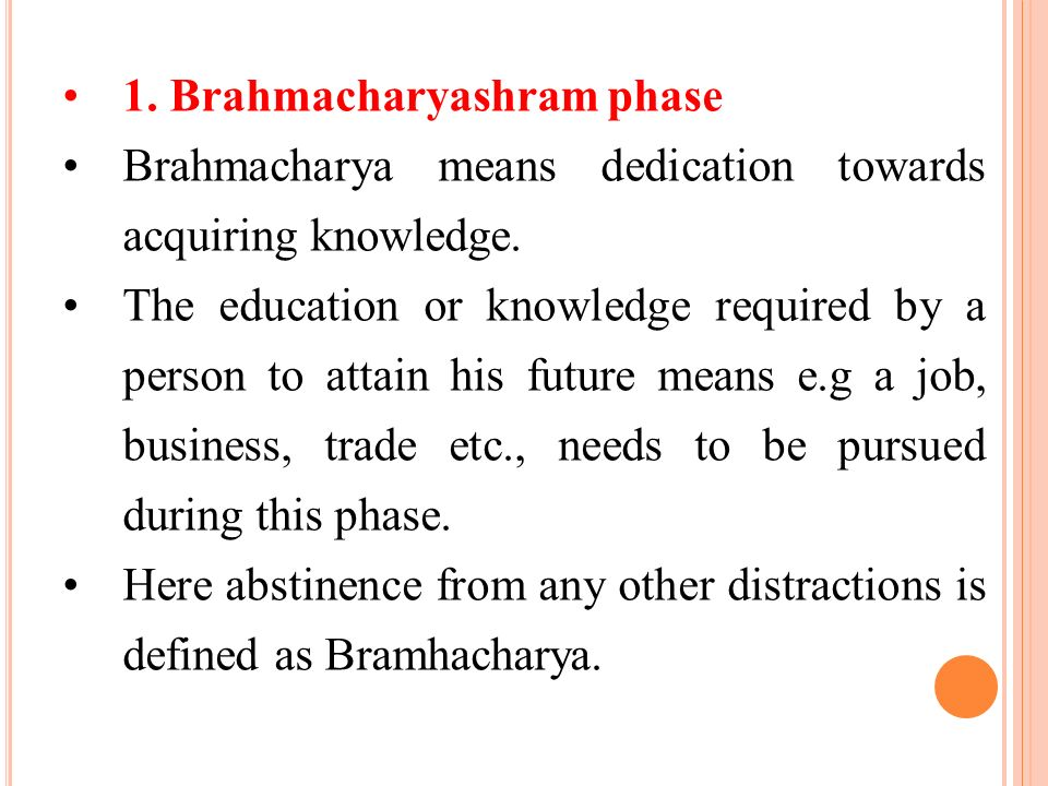 1. Brahmacharyashram phase Brahmacharya means dedication towards acquiring knowledge. The education or knowledge required by a person to attain his fu
