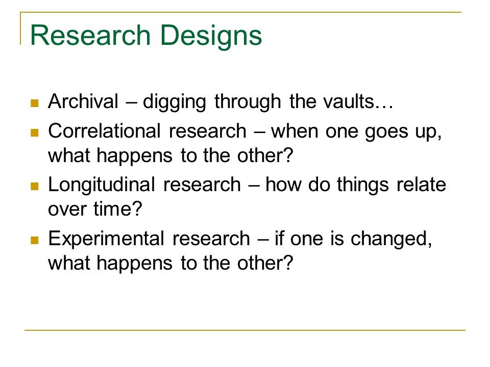 Research Designs Archival – digging through the vaults… Correlational research – when one goes up, what happens to the other? Longitudinal research –
