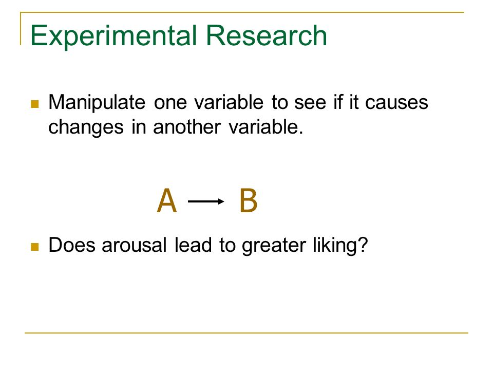 Experimental Research Manipulate one variable to see if it causes changes in another variable. Does arousal lead to greater liking? AB