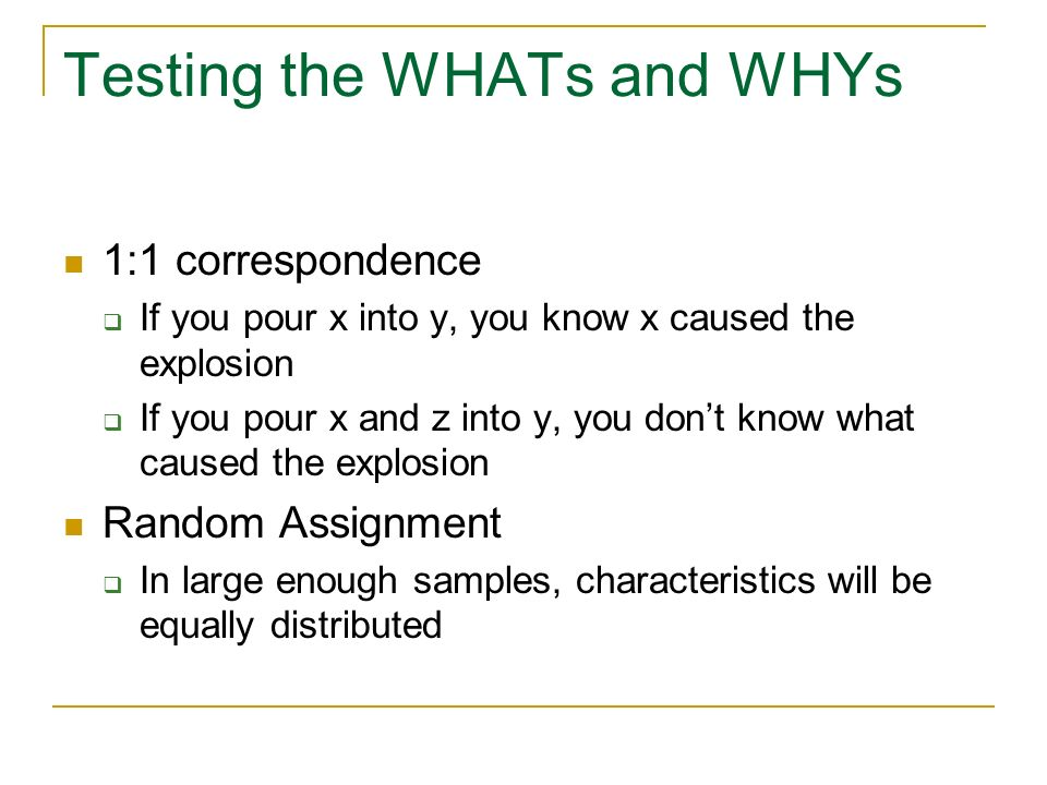 Testing the WHATs and WHYs 1:1 correspondence If you pour x into y, you know x caused the explosion If you pour x and z into y, you dont know what cau