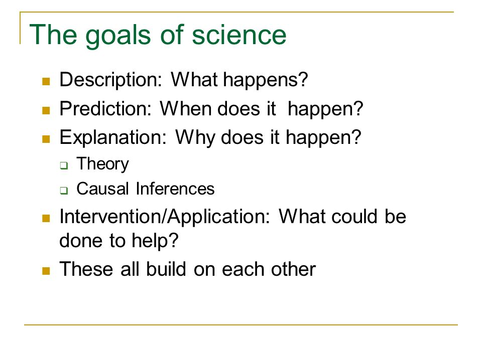 The goals of science Description: What happens? Prediction: When does it happen? Explanation: Why does it happen? Theory Causal Inferences Interventio