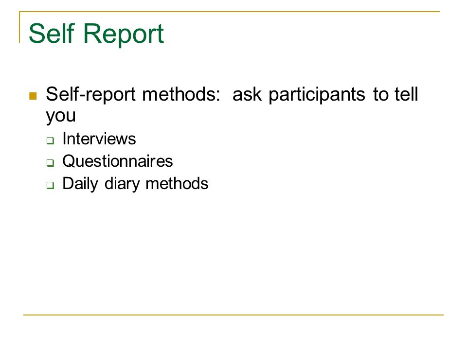 Self Report Self-report methods: ask participants to tell you Interviews Questionnaires Daily diary methods